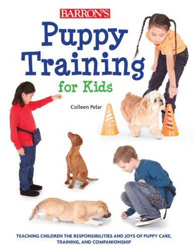 Puppy Training for Kids: Teaching Children the Responsibilities and Joys of Puppy Care, Training, and Compassion